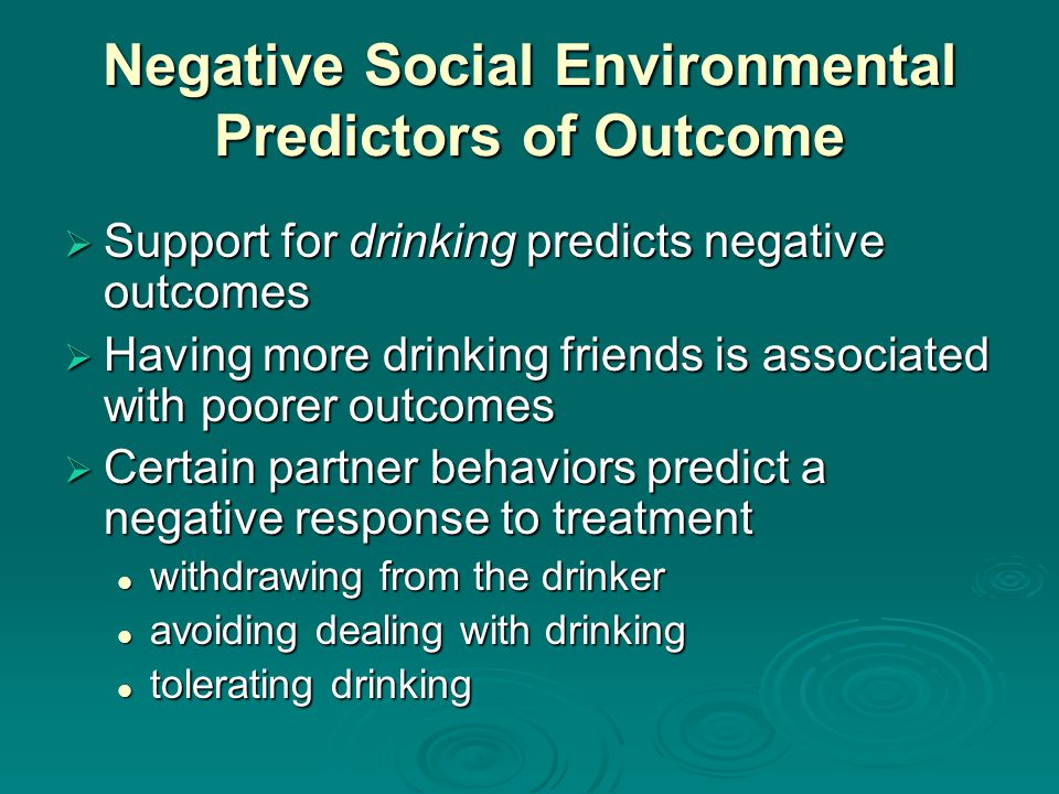 Negative Social Environmental Predictors of Outcome Support for drinking predicts negative outcomes Support for drinking predicts negative outcomes Having more drinking friends is associated with poorer outcomes Having more drinking friends is associated with poorer outcomes Certain partner behaviors predict a negative response to treatment Certain partner behaviors predict a negative response to treatment withdrawing from the drinker withdrawing from the drinker avoiding dealing with drinking avoiding dealing with drinking tolerating drinking tolerating drinking