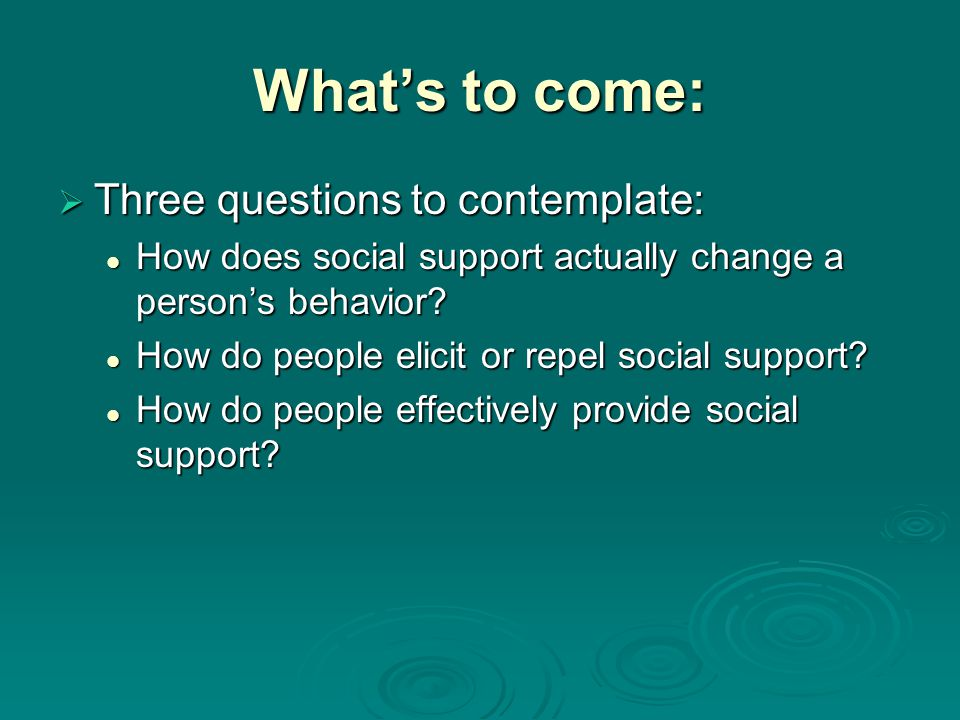 Whats to come: Three questions to contemplate: Three questions to contemplate: How does social support actually change a persons behavior.