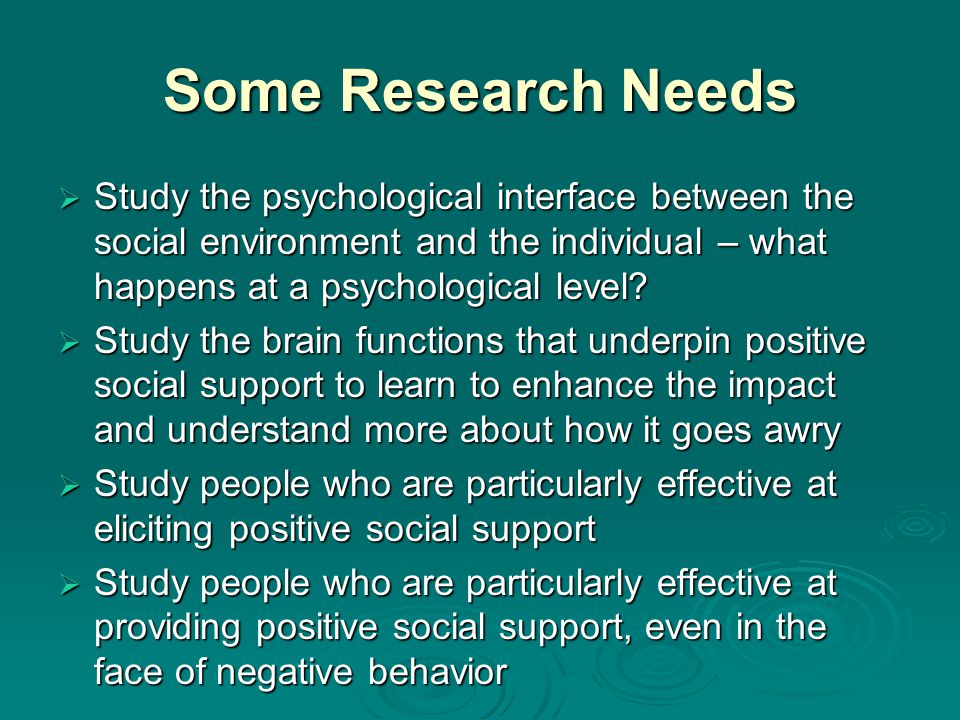 Some Research Needs Study the psychological interface between the social environment and the individual – what happens at a psychological level.