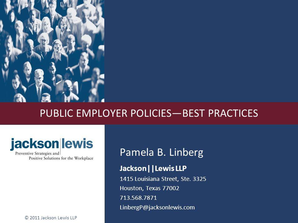 © 2011 Jackson Lewis LLP PUBLIC EMPLOYER POLICIESBEST PRACTICES Pamela B. Linberg Jackson||Lewis LLP 1415 Louisiana Street, Ste. 3325 Houston, Texas 7