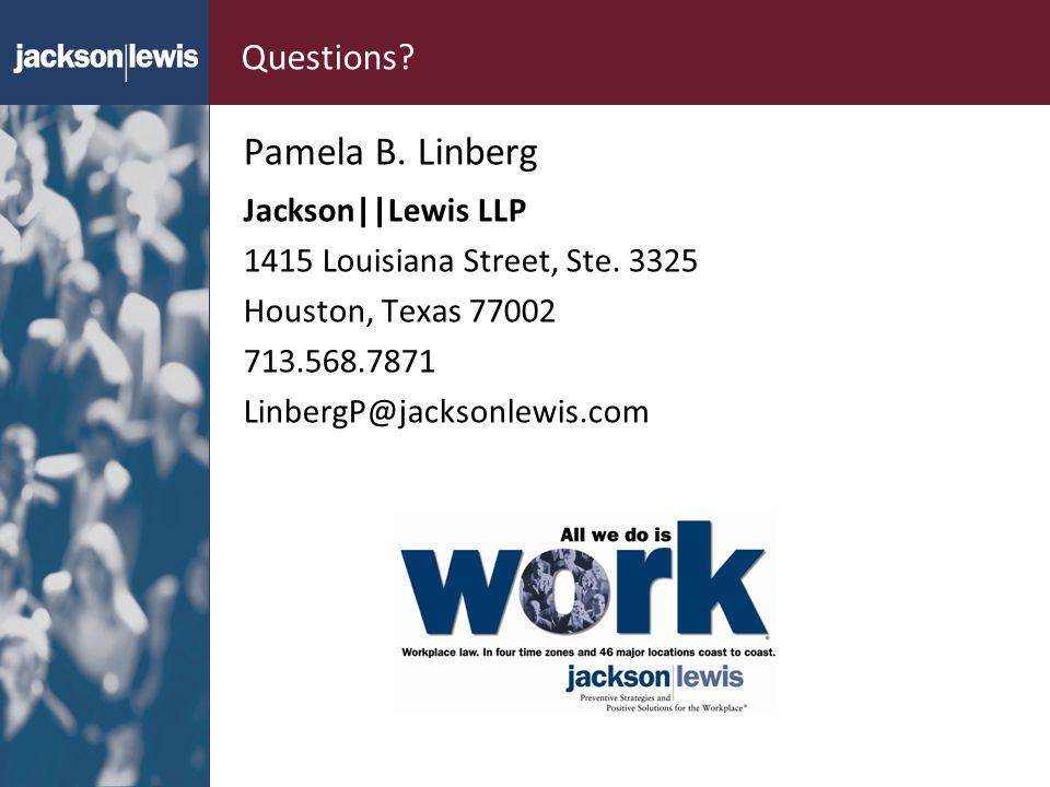 Questions? Pamela B. Linberg Jackson||Lewis LLP 1415 Louisiana Street, Ste. 3325 Houston, Texas 77002 713.568.7871 LinbergP@jacksonlewis.com