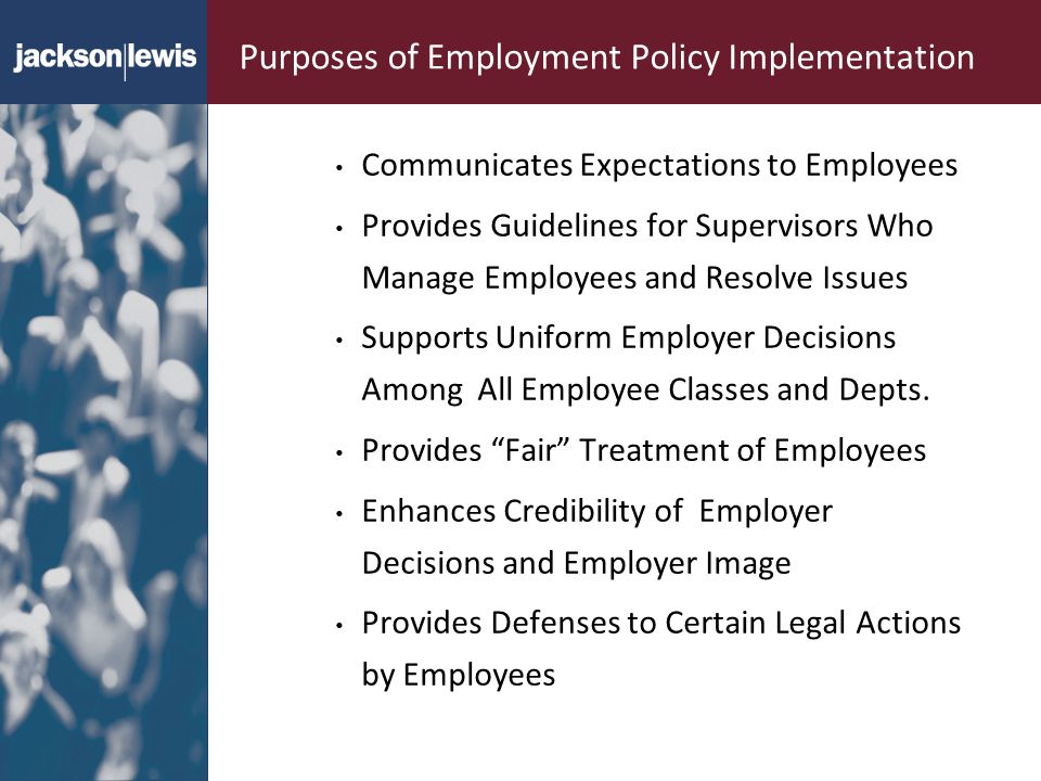 Purposes of Employment Policy Implementation Communicates Expectations to Employees Provides Guidelines for Supervisors Who Manage Employees and Resolve Issues Supports Uniform Employer Decisions Among All Employee Classes and Depts.