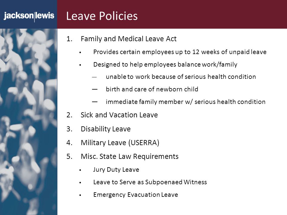 Leave Policies 1.Family and Medical Leave Act Provides certain employees up to 12 weeks of unpaid leave Designed to help employees balance work/family unable to work because of serious health condition birth and care of newborn child immediate family member w/ serious health condition 2.Sick and Vacation Leave 3.Disability Leave 4.Military Leave (USERRA) 5.Misc.