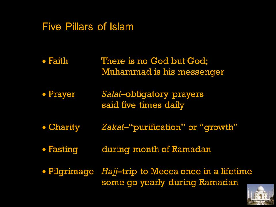 Five Pillars of Islam Faith There is no God but God; Muhammad is his messenger Prayer Salat–obligatory prayers said five times daily Charity Zakat–pur