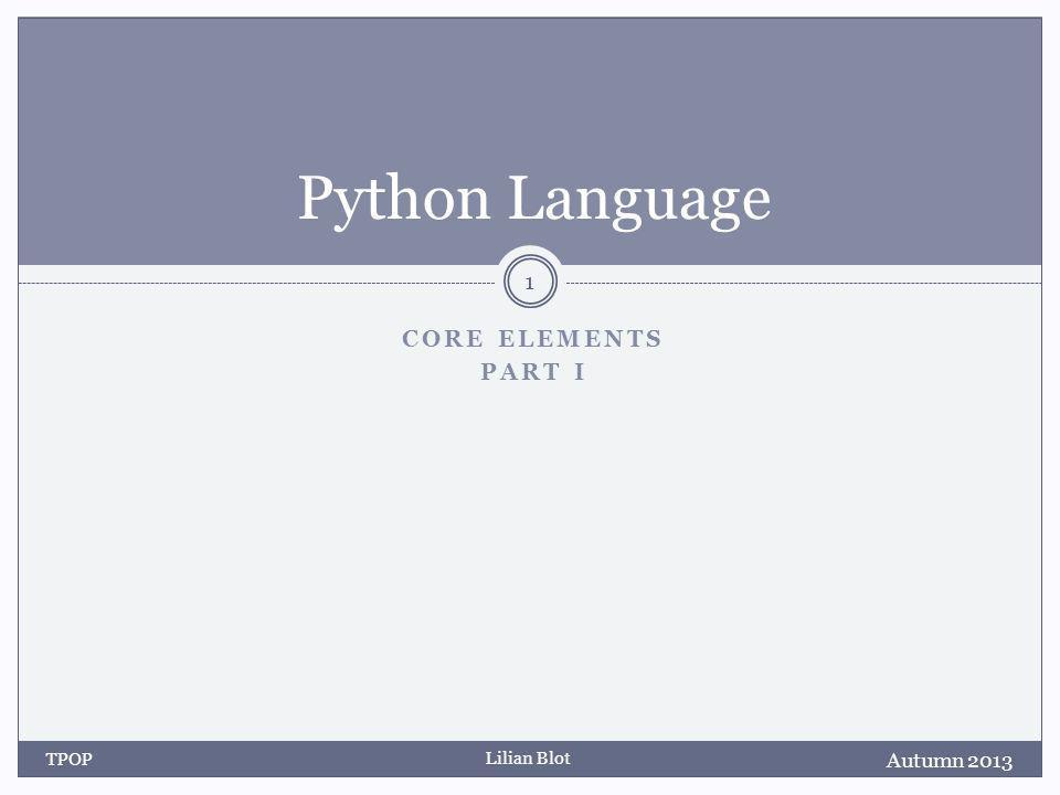 Lilian Blot CORE ELEMENTS PART I Python Language Autumn 2013 TPOP 1