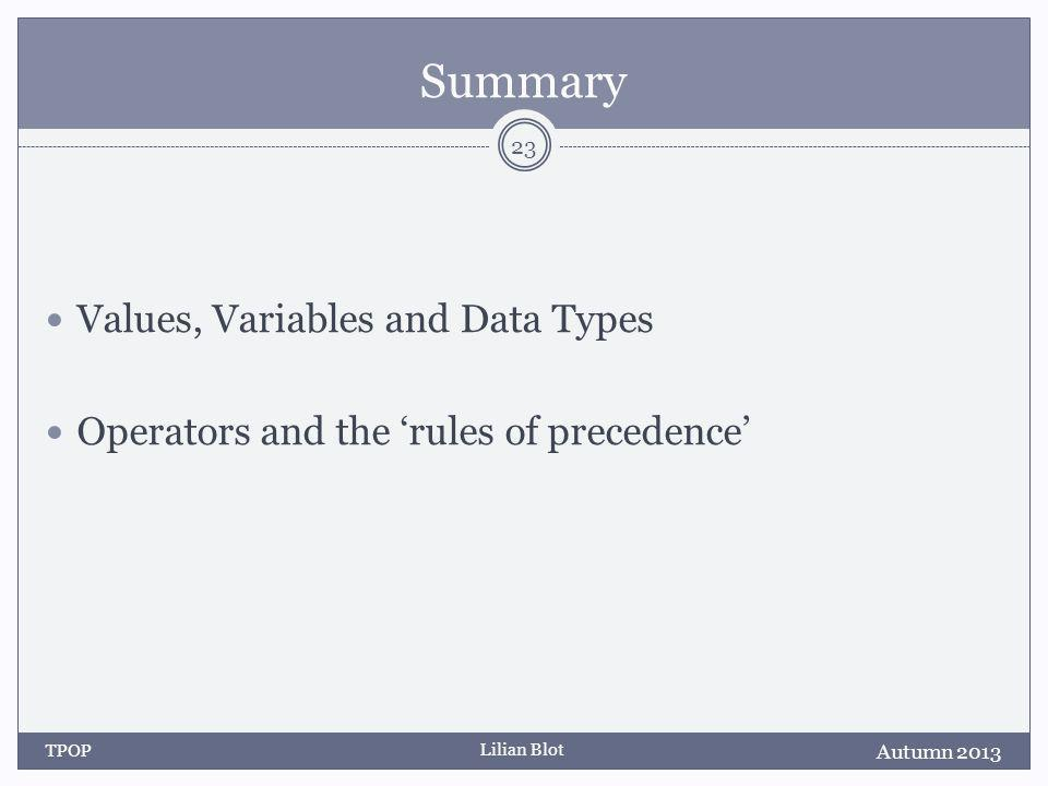 Lilian Blot Summary Values, Variables and Data Types Operators and the rules of precedence Autumn 2013 TPOP 23