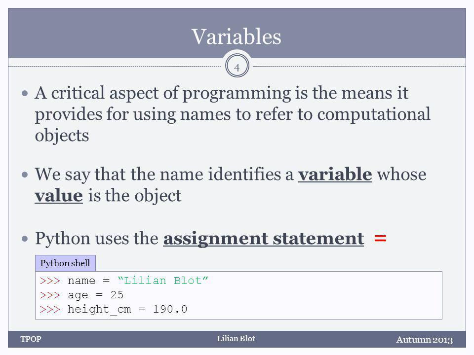 Lilian Blot Variables A critical aspect of programming is the means it provides for using names to refer to computational objects We say that the name identifies a variable whose value is the object Python uses the assignment statement = Autumn 2013 TPOP 4 >>> name = Lilian Blot >>> age = 25 >>> height_cm = 190.0 Python shell