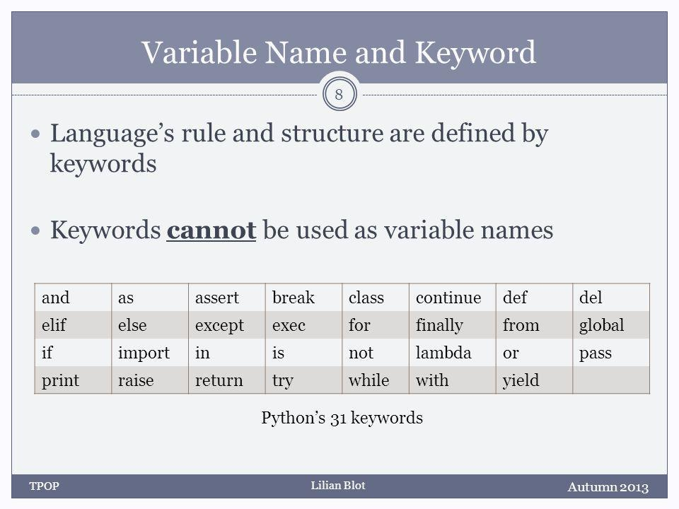 Lilian Blot Variable Name and Keyword Languages rule and structure are defined by keywords Keywords cannot be used as variable names Autumn 2013 TPOP 8 andasassertbreakclasscontinuedefdel elifelseexceptexecforfinallyfromglobal ifimportinisnotlambdaorpass printraisereturntrywhilewithyield Pythons 31 keywords