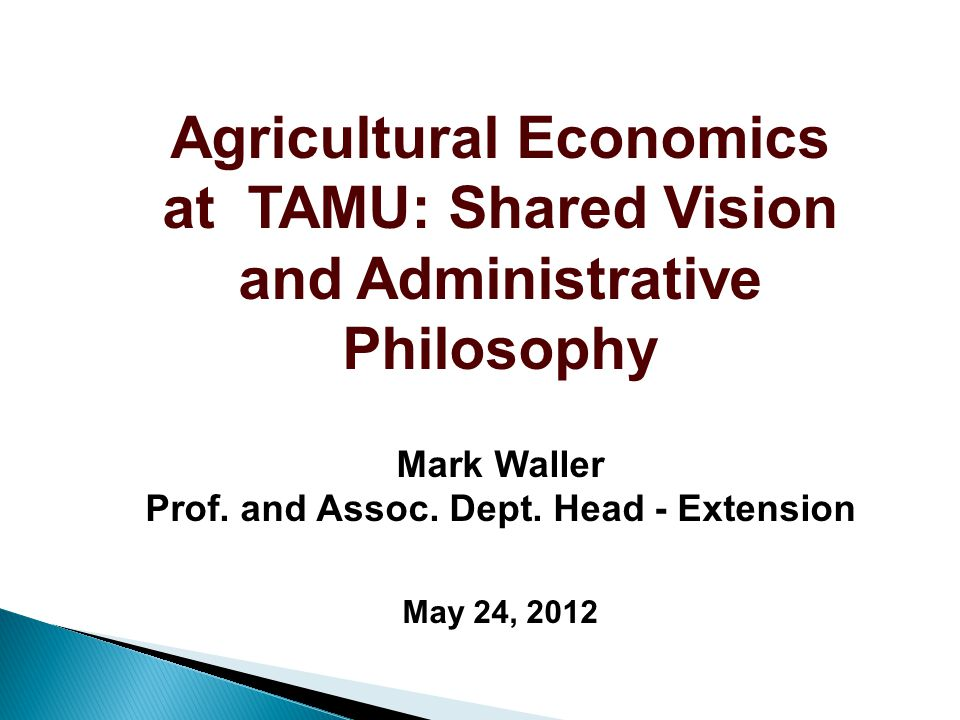Agricultural Economics at TAMU: Shared Vision and Administrative Philosophy Mark Waller Prof.