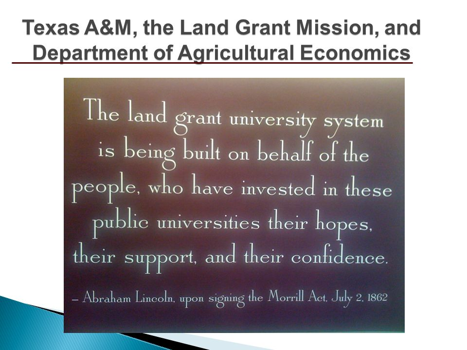 Mission of the land grant system In 1862, passage of the Morrill Act laid the groundwork for the democratization of public higher education Grew out of our industrialized societies increasingly complex problems, deficiencies and demands As critically important today as it has ever been Major sponsoring legislation Morrill Act (Teaching) Hatch Act (Research) Smith Lever Act (Extension) Texas A&M, the Land Grant Mission, and Department of Agricultural Economics