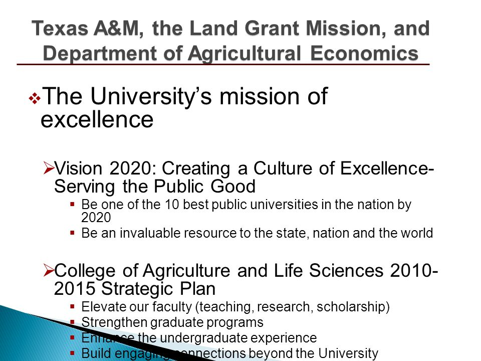 The Universitys mission of excellence Vision 2020: Creating a Culture of Excellence- Serving the Public Good Be one of the 10 best public universities in the nation by 2020 Be an invaluable resource to the state, nation and the world College of Agriculture and Life Sciences 2010- 2015 Strategic Plan Elevate our faculty (teaching, research, scholarship) Strengthen graduate programs Enhance the undergraduate experience Build engaging connections beyond the University Texas A&M, the Land Grant Mission, and Department of Agricultural Economics