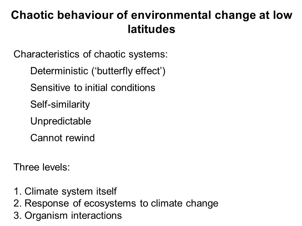 Chaotic behaviour of environmental change at low latitudes Characteristics of chaotic systems: Deterministic (butterfly effect) Sensitive to initial conditions Self-similarity Unpredictable Cannot rewind Three levels: 1.