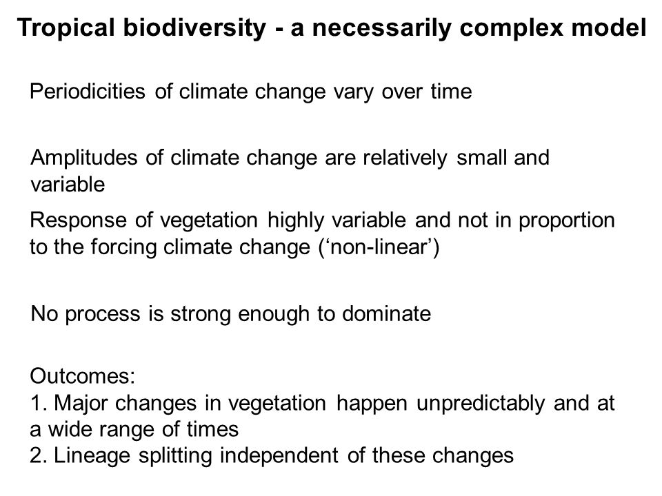 Tropical biodiversity - a necessarily complex model Periodicities of climate change vary over time Amplitudes of climate change are relatively small and variable Response of vegetation highly variable and not in proportion to the forcing climate change (non-linear) Outcomes: 1.