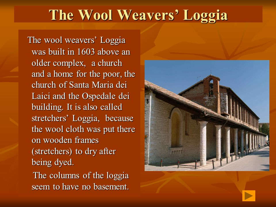 The Wool Weavers Loggia The wool weavers Loggia was built in 1603 above an older complex, a church and a home for the poor, the church of Santa Maria dei Laici and the Ospedale dei building.