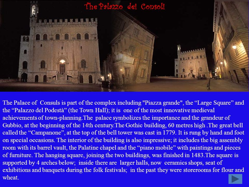 The Palace of Consuls is part of the complex including Piazza grande , the Large Square and the Palazzo del Podestà (the Town Hall); it is one of the most innovative medieval achievements of town-planning.The palace symbolizes the importance and the grandeur of Gubbio, at the beginning of the 14th century.The Gothic building, 60 metres high.The great bell called the Campanone, at the top of the bell tower was cast in 1779.