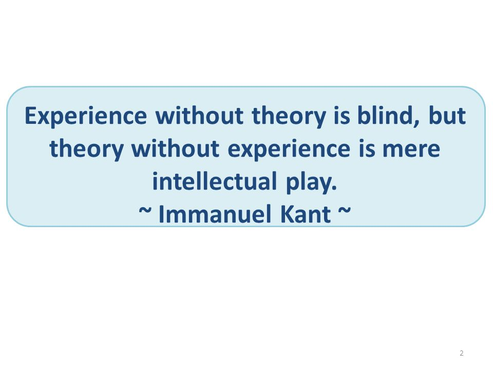 2 Experience without theory is blind, but theory without experience is mere intellectual play. ~ Immanuel Kant ~