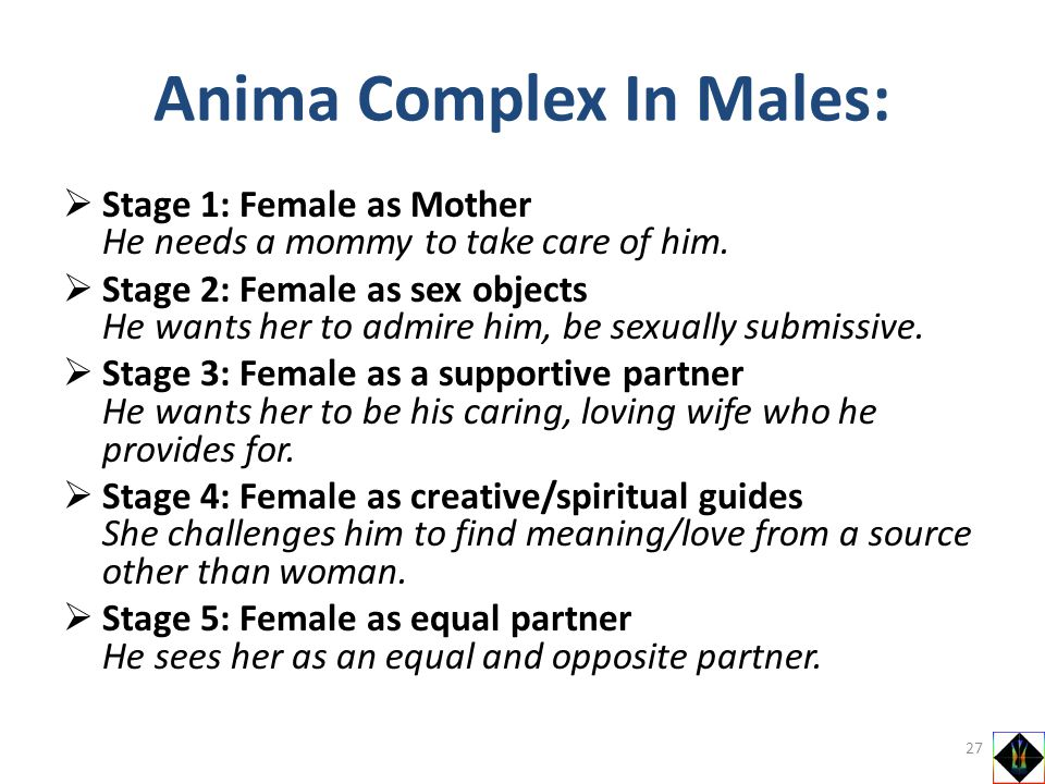 Stage 1: Female as Mother He needs a mommy to take care of him. Stage 2: Female as sex objects He wants her to admire him, be sexually submissive. Sta