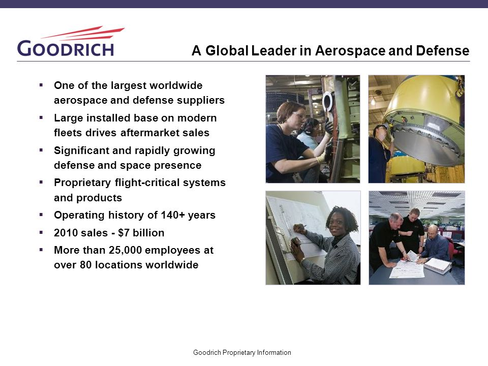 Goodrich Proprietary Information A Global Leader in Aerospace and Defense One of the largest worldwide aerospace and defense suppliers Large installed
