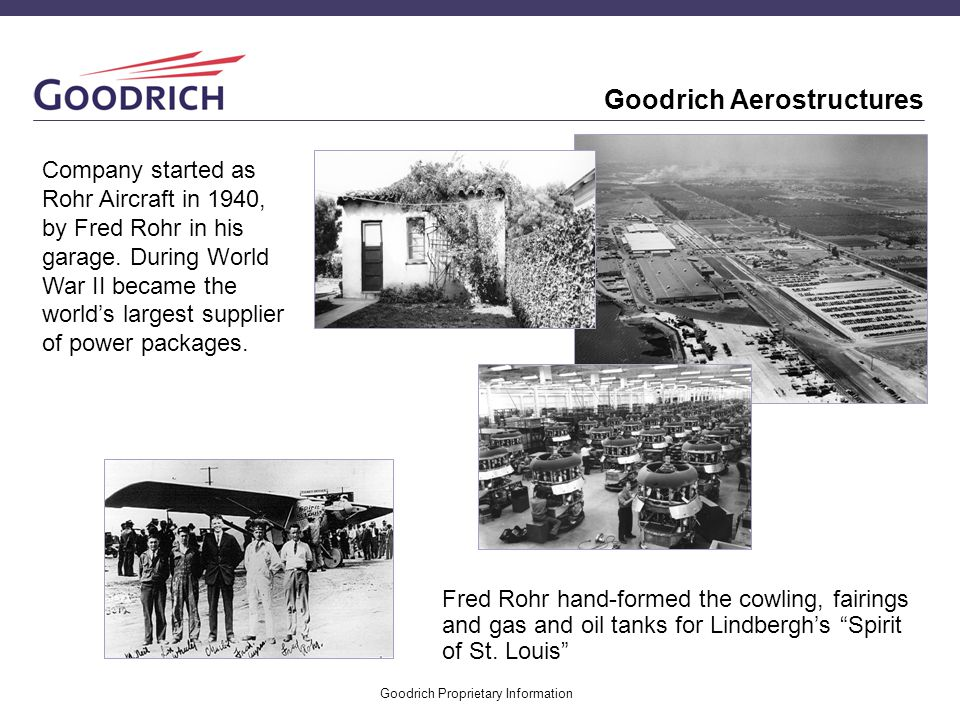 Goodrich Proprietary Information Fred Rohr hand-formed the cowling, fairings and gas and oil tanks for Lindberghs Spirit of St. Louis Company started