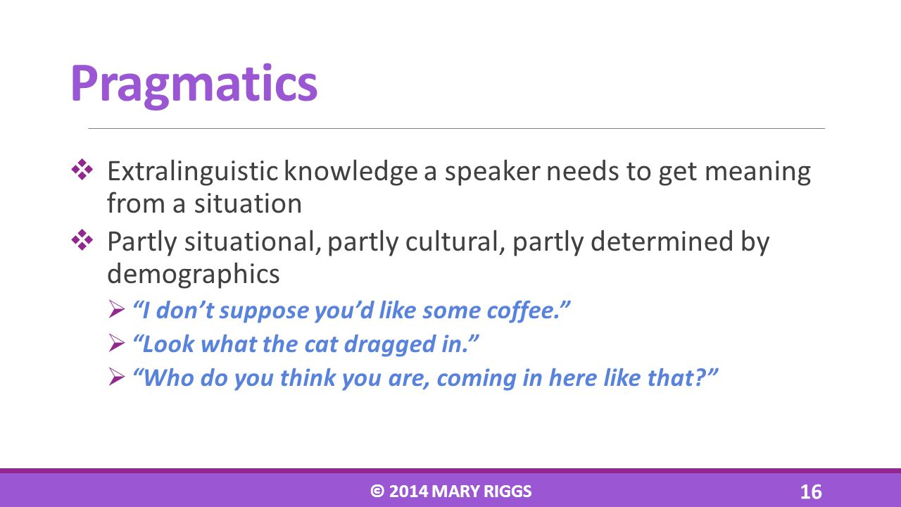 Extralinguistic knowledge a speaker needs to get meaning from a situation Partly situational, partly cultural, partly determined by demographics I don