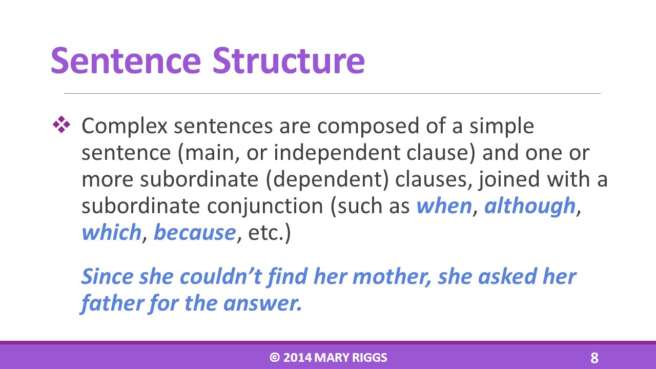 Complex sentences are composed of a simple sentence (main, or independent clause) and one or more subordinate (dependent) clauses, joined with a subor