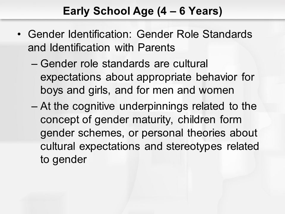 Early School Age (4 – 6 Years) Gender Identification: Gender Role Standards and Identification with Parents –Gender role standards are cultural expect