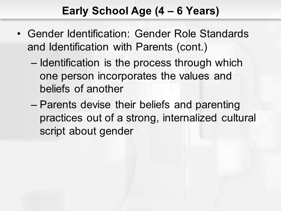 Early School Age (4 – 6 Years) Gender Identification: Gender Role Standards and Identification with Parents (cont.) –Identification is the process thr