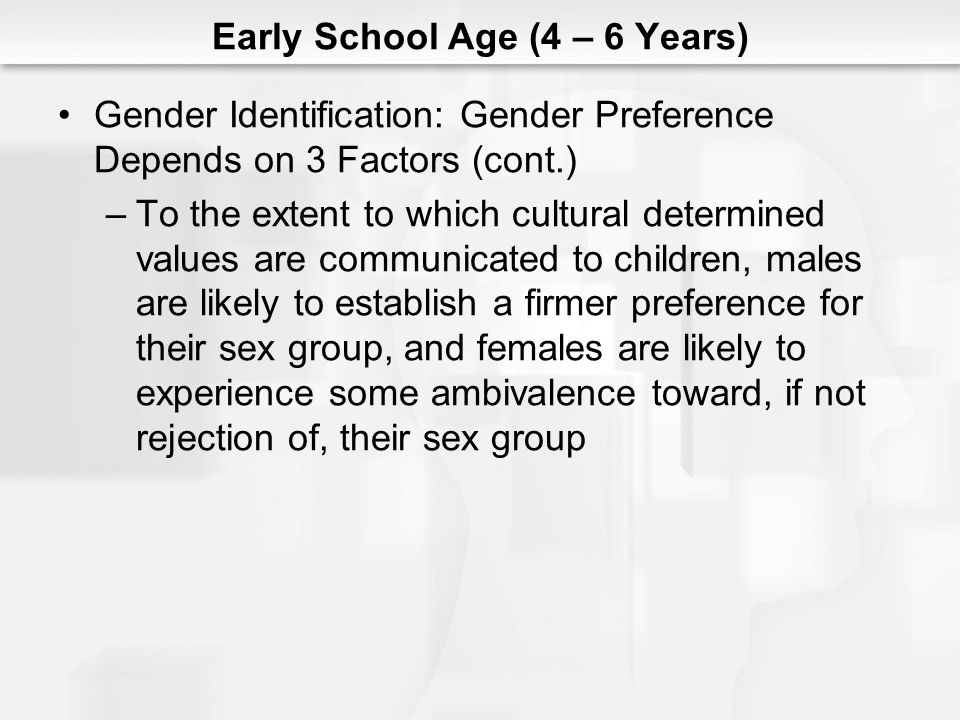 Early School Age (4 – 6 Years) Gender Identification: Gender Preference Depends on 3 Factors (cont.) –To the extent to which cultural determined value