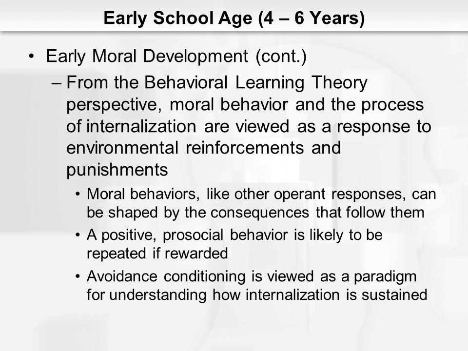 Early School Age (4 – 6 Years) Early Moral Development (cont.) –From the Behavioral Learning Theory perspective, moral behavior and the process of int