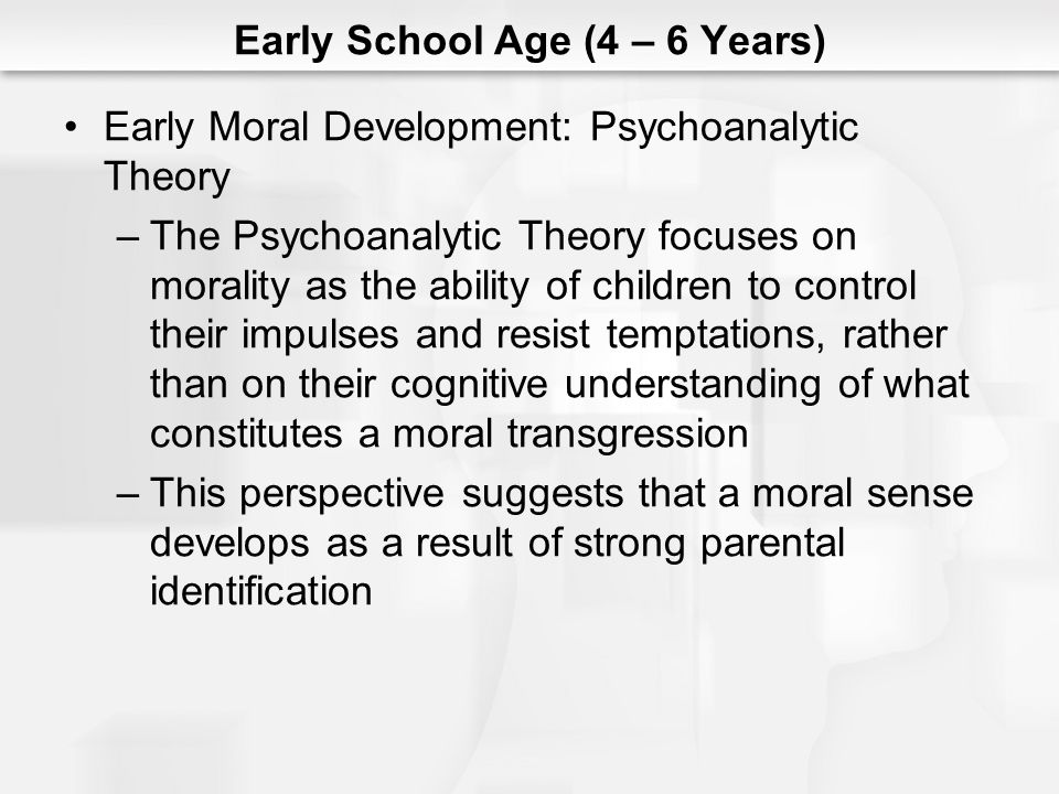 Early School Age (4 – 6 Years) Early Moral Development: Psychoanalytic Theory –The Psychoanalytic Theory focuses on morality as the ability of childre