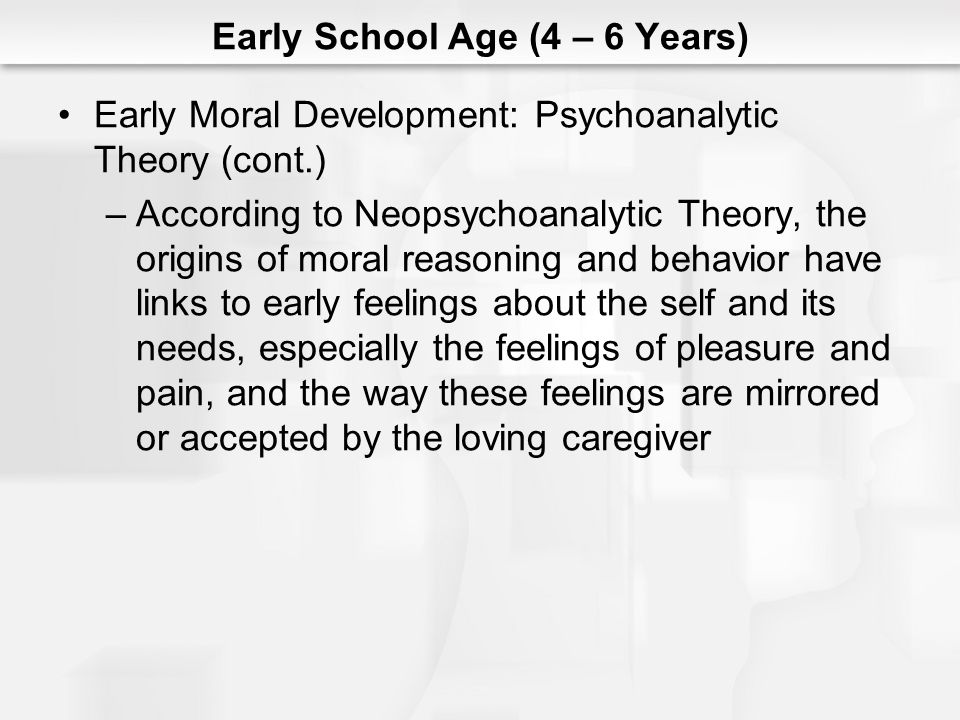 Early School Age (4 – 6 Years) Early Moral Development: Psychoanalytic Theory (cont.) –According to Neopsychoanalytic Theory, the origins of moral rea