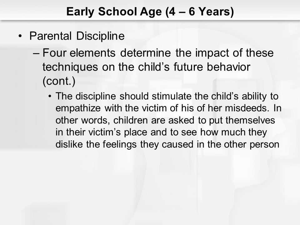 Early School Age (4 – 6 Years) Parental Discipline –Four elements determine the impact of these techniques on the childs future behavior (cont.) The d