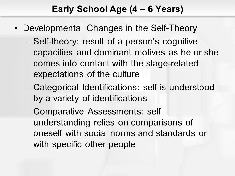 Early School Age (4 – 6 Years) Developmental Changes in the Self-Theory –Self-theory: result of a persons cognitive capacities and dominant motives as
