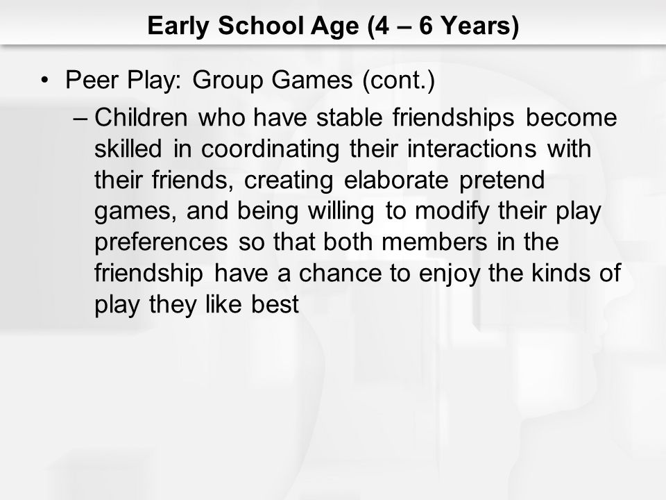 Early School Age (4 – 6 Years) Peer Play: Group Games (cont.) –Children who have stable friendships become skilled in coordinating their interactions