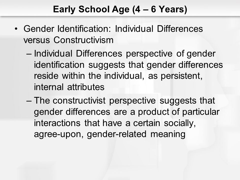 Early School Age (4 – 6 Years) Gender Identification: Individual Differences versus Constructivism –Individual Differences perspective of gender ident