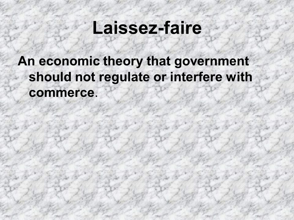 Laissez-faire An economic theory that government should not regulate or interfere with commerce.