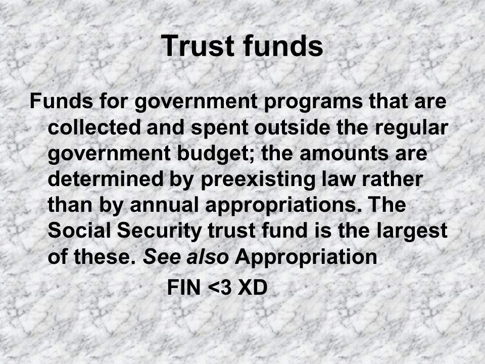 Trust funds Funds for government programs that are collected and spent outside the regular government budget; the amounts are determined by preexisting law rather than by annual appropriations.