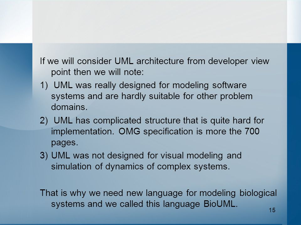 15 If we will consider UML architecture from developer view point then we will note: 1) UML was really designed for modeling software systems and are hardly suitable for other problem domains.