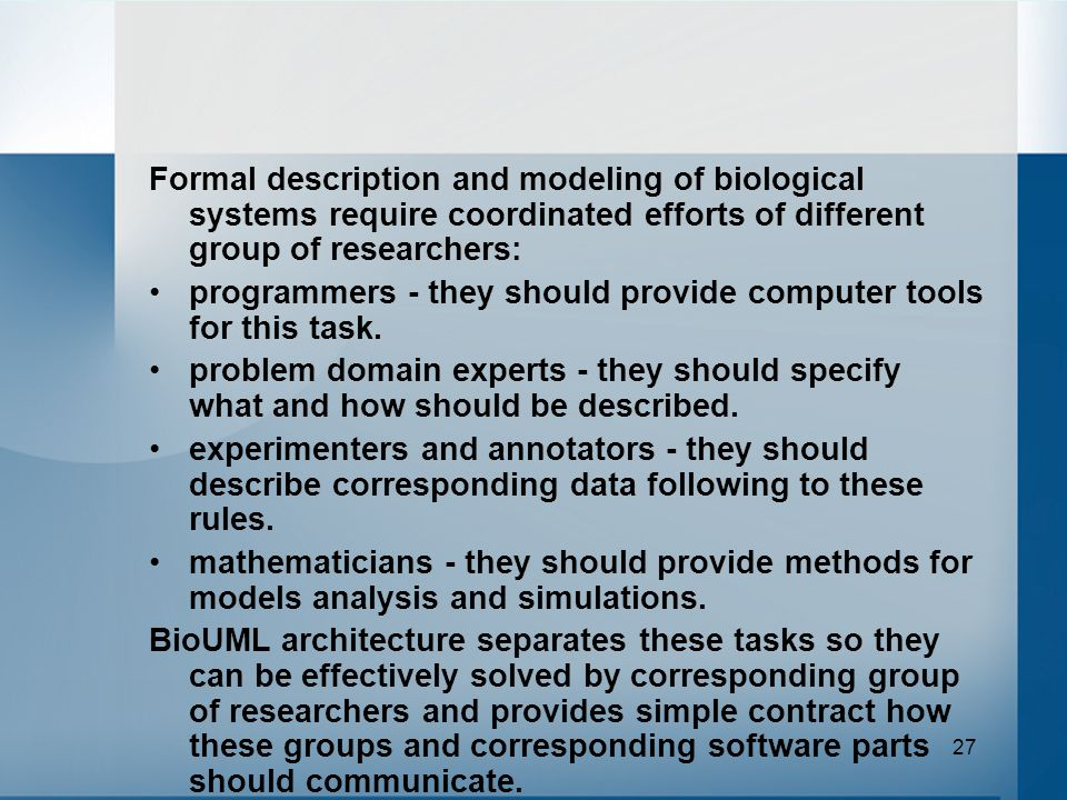 27 Formal description and modeling of biological systems require coordinated efforts of different group of researchers: programmers - they should provide computer tools for this task.