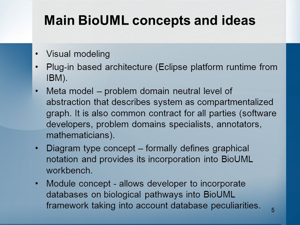 5 Main BioUML concepts and ideas Visual modeling Plug-in based architecture (Eclipse platform runtime from IBM). Meta model – problem domain neutral l