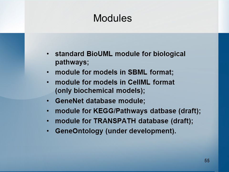55 Modules standard BioUML module for biological pathways; module for models in SBML format; module for models in CellML format (only biochemical models); GeneNet database module; module for KEGG/Pathways datbase (draft); module for TRANSPATH database (draft); GeneOntology (under development).