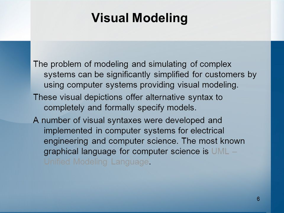 6 Visual Modeling The problem of modeling and simulating of complex systems can be significantly simplified for customers by using computer systems providing visual modeling.