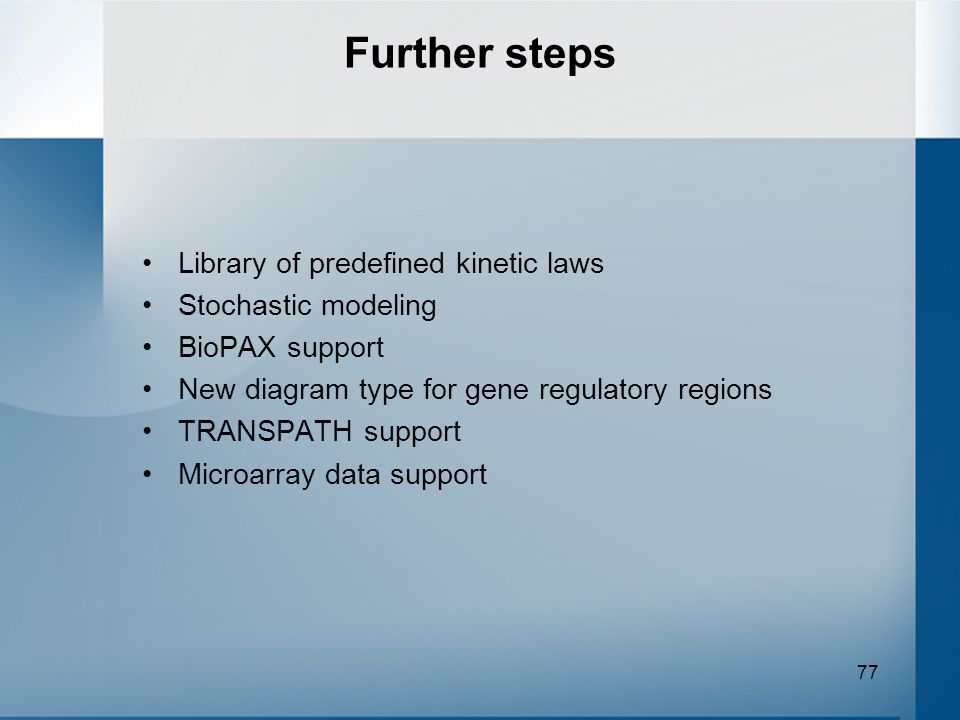 77 Library of predefined kinetic laws Stochastic modeling BioPAX support New diagram type for gene regulatory regions TRANSPATH support Microarray dat