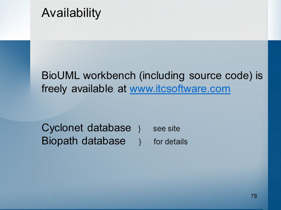 78 Availability BioUML workbench (including source code) is freely available at www.itcsoftware.comwww.itcsoftware.com Cyclonet database } see site Biopath database } for details