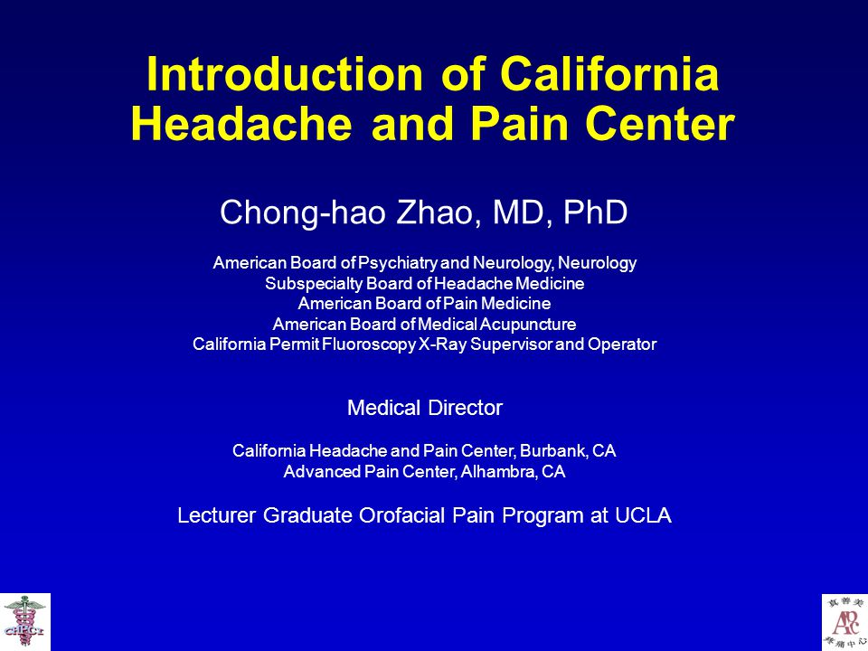 Introduction of California Headache and Pain Center Chong-hao Zhao, MD, PhD American Board of Psychiatry and Neurology, Neurology Subspecialty Board of Headache Medicine American Board of Pain Medicine American Board of Medical Acupuncture California Permit Fluoroscopy X-Ray Supervisor and Operator Medical Director California Headache and Pain Center, Burbank, CA Advanced Pain Center, Alhambra, CA Lecturer Graduate Orofacial Pain Program at UCLA