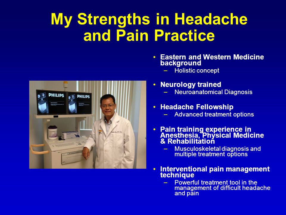 My Strengths in Headache and Pain Practice Eastern and Western Medicine background –Holistic concept Neurology trained –Neuroanatomical Diagnosis Headache Fellowship –Advanced treatment options Pain training experience in Anesthesia, Physical Medicine & Rehabilitation –Musculoskeletal diagnosis and multiple treatment options Interventional pain management technique –Powerful treatment tool in the management of difficult headache and pain