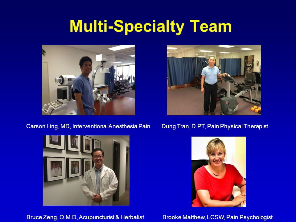 Multi-Specialty Team Carson Ling, MD, Interventional Anesthesia PainDung Tran, D.PT, Pain Physical Therapist Bruce Zeng, O.M.D, Acupuncturist & HerbalistBrooke Matthew, LCSW, Pain Psychologist
