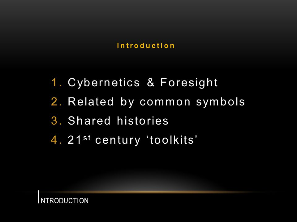 I NTRODUCTION 1.Cybernetics & Foresight 2.Related by common symbols 3.Shared histories 4.21 st century toolkits Introduction