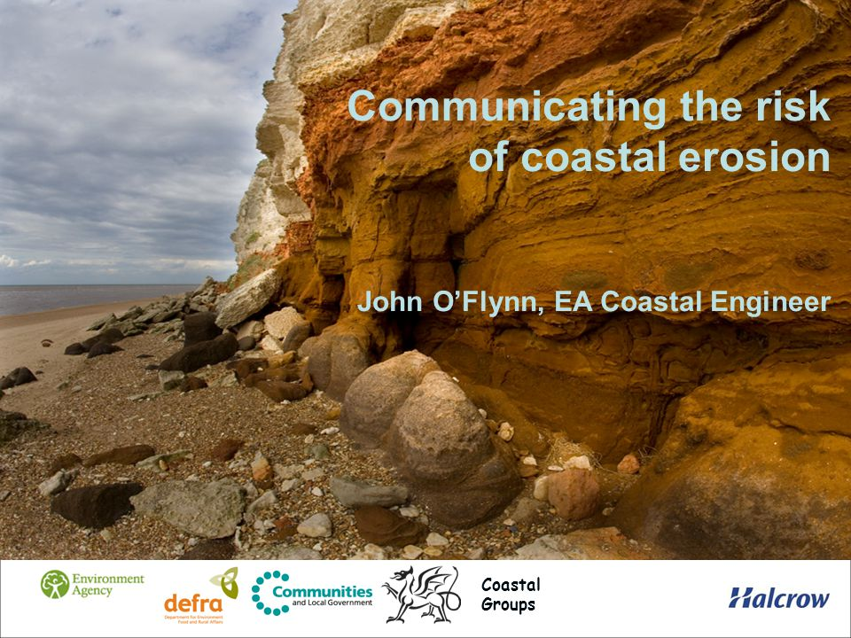 Communicating the risk of coastal erosion John OFlynn, EA Coastal Engineer Coastal Groups