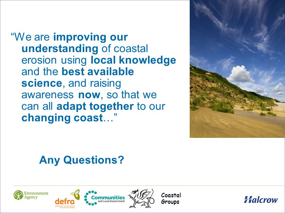 We are improving our understanding of coastal erosion using local knowledge and the best available science, and raising awareness now, so that we can all adapt together to our changing coast… Any Questions.